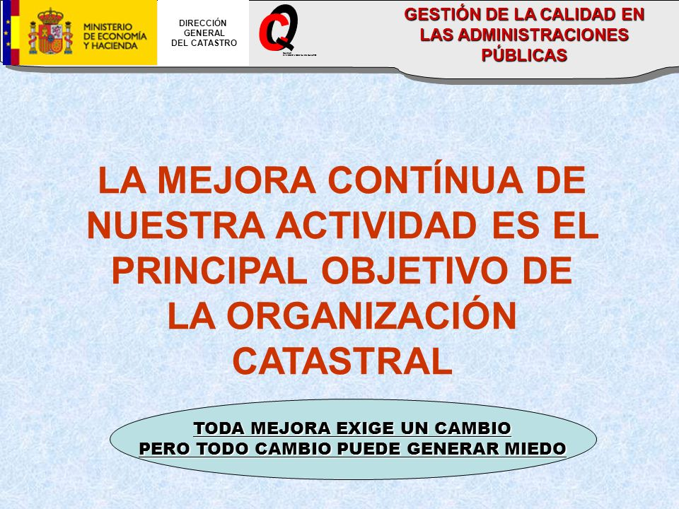 LA MEJORA CONTÍNUA DE NUESTRA ACTIVIDAD ES EL PRINCIPAL OBJETIVO DE LA ORGANIZACIÓN CATASTRAL DIRECCIÓN GENERAL DEL CATASTRO CALIDAD DIRECCION GENERAL DEL CATASTRO GESTIÓN DE LA CALIDAD EN LAS ADMINISTRACIONES PÚBLICAS TODA MEJORA EXIGE UN CAMBIO PERO TODO CAMBIO PUEDE GENERAR MIEDO