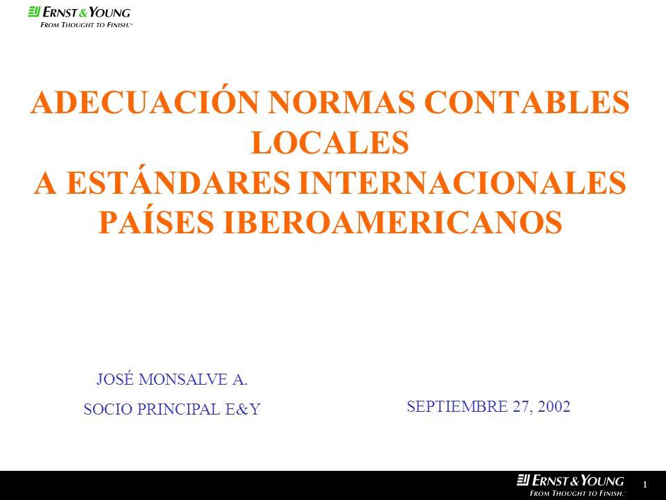 ADECUACIÓN NORMAS CONTABLES LOCALES A ESTÁNDARES INTERNACIONALES PAÍSES IBEROAMERICANOS 1 JOSÉ MONSALVE A. SOCIO PRINCIPAL E&Y SEPTIEMBRE 27, 2002