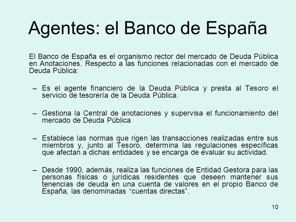 10 Agentes: el Banco de España El Banco de España es el organismo rector del mercado de Deuda Pública en Anotaciones. Respecto a las funciones relacio