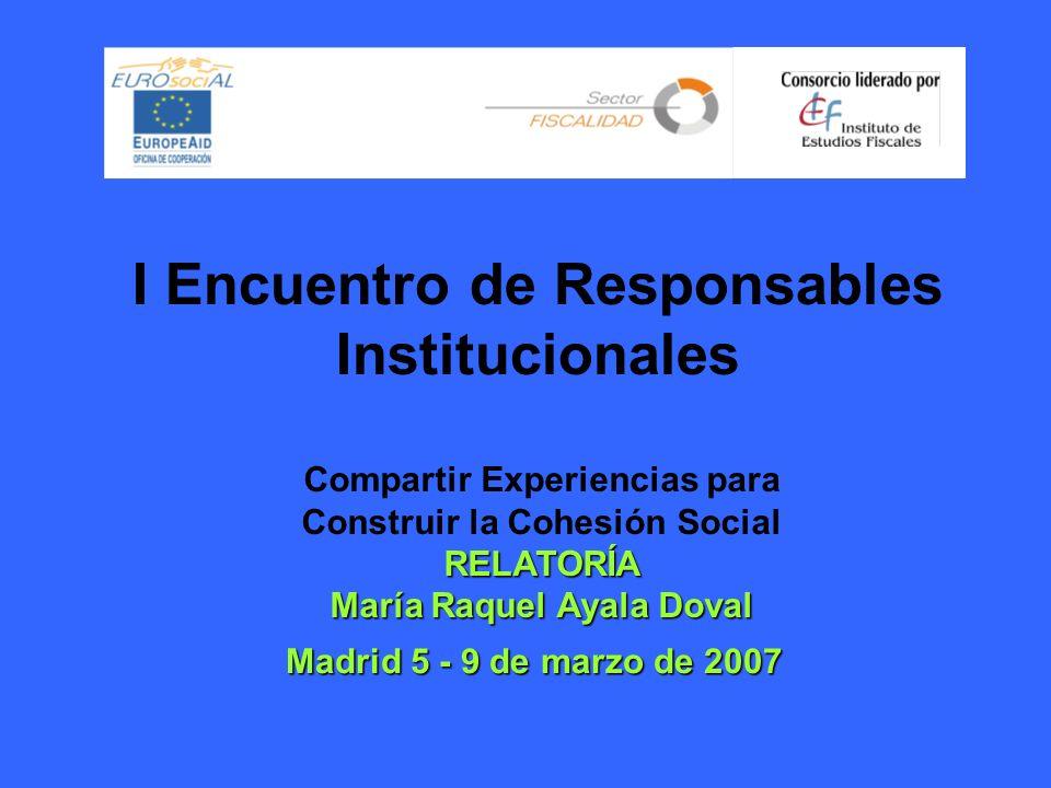 I Encuentro de Responsables Institucionales Madrid 5 - 9 de marzo de 2007 Compartir Experiencias para Construir la Cohesión Social RELATORÍA María Raquel Ayala Doval