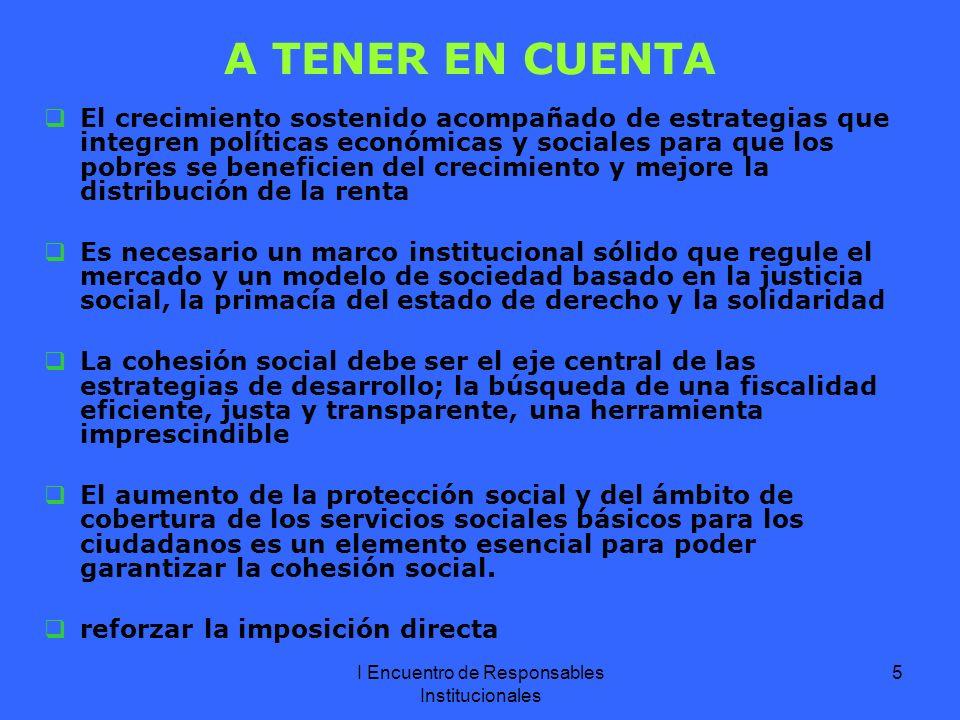 I Encuentro de Responsables Institucionales 5 A TENER EN CUENTA El crecimiento sostenido acompañado de estrategias que integren políticas económicas y sociales para que los pobres se beneficien del crecimiento y mejore la distribución de la renta Es necesario un marco institucional sólido que regule el mercado y un modelo de sociedad basado en la justicia social, la primacía del estado de derecho y la solidaridad La cohesión social debe ser el eje central de las estrategias de desarrollo; la búsqueda de una fiscalidad eficiente, justa y transparente, una herramienta imprescindible El aumento de la protección social y del ámbito de cobertura de los servicios sociales básicos para los ciudadanos es un elemento esencial para poder garantizar la cohesión social.