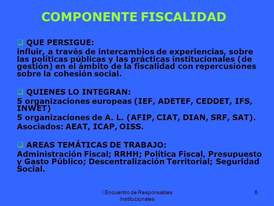 I Encuentro de Responsables Institucionales 6 COMPONENTE FISCALIDAD QUE PERSIGUE: influir, a través de intercambios de experiencias, sobre las políticas públicas y las prácticas institucionales (de gestión) en el ámbito de la fiscalidad con repercusiones sobre la cohesión social.