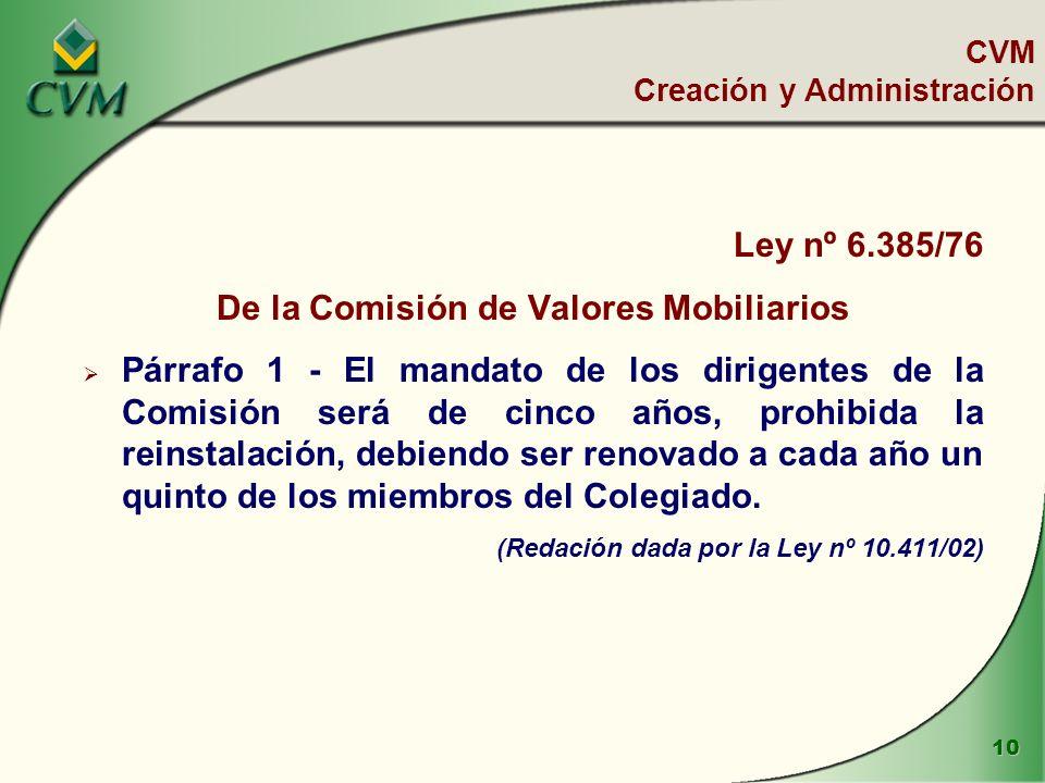 10 Ley nº 6.385/76 De la Comisión de Valores Mobiliarios Párrafo 1 - El mandato de los dirigentes de la Comisión será de cinco años, prohibida la reinstalación, debiendo ser renovado a cada año un quinto de los miembros del Colegiado.