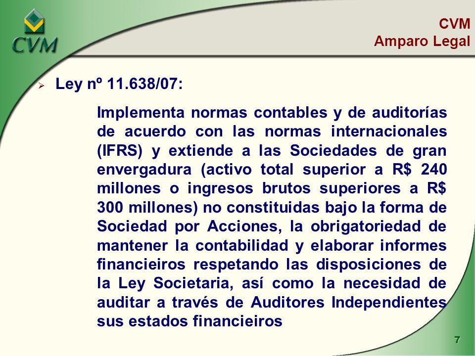 7 Ley nº 11.638/07: Implementa normas contables y de auditorías de acuerdo con las normas internacionales (IFRS) y extiende a las Sociedades de gran envergadura (activo total superior a R$ 240 millones o ingresos brutos superiores a R$ 300 millones) no constituidas bajo la forma de Sociedad por Acciones, la obrigatoriedad de mantener la contabilidad y elaborar informes financieiros respetando las disposiciones de la Ley Societaria, así como la necesidad de auditar a través de Auditores Independientes sus estados financieiros CVM Amparo Legal