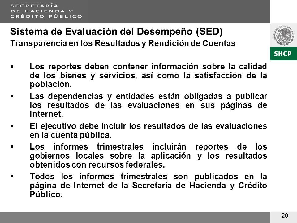 20 Sistema de Evaluación del Desempeño (SED) Transparencia en los Resultados y Rendición de Cuentas Los reportes deben contener información sobre la calidad de los bienes y servicios, así como la satisfacción de la población.