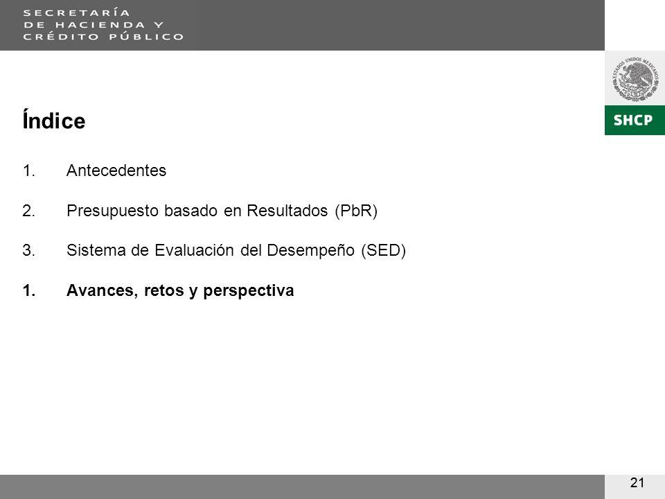 21 Índice 1.Antecedentes 2.Presupuesto basado en Resultados (PbR) 3.Sistema de Evaluación del Desempeño (SED) 1.Avances, retos y perspectiva