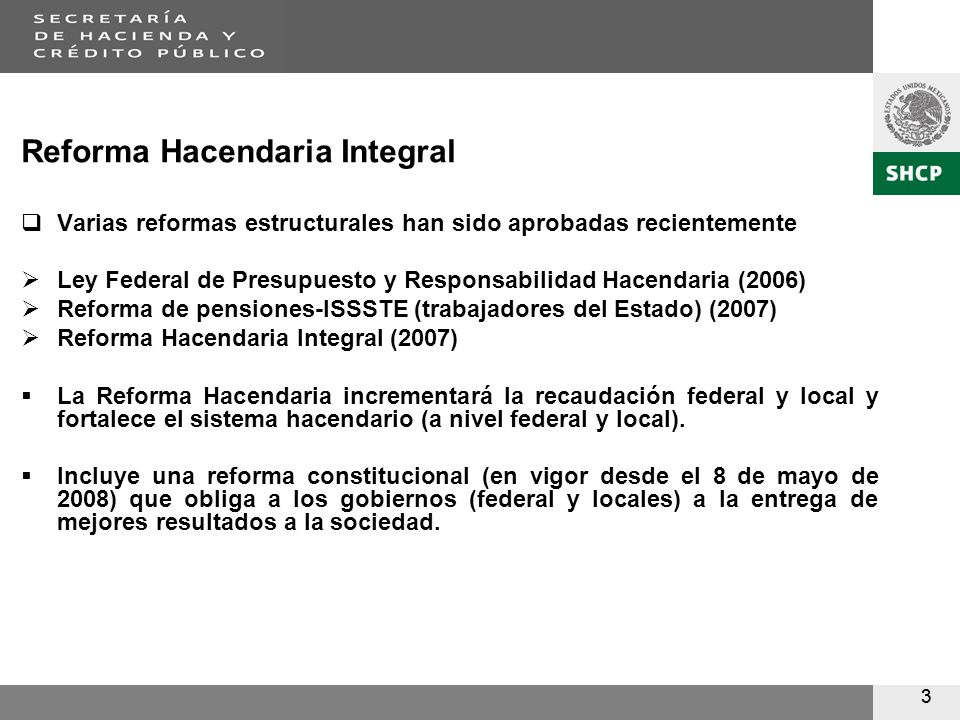 33 Reforma Hacendaria Integral Varias reformas estructurales han sido aprobadas recientemente Ley Federal de Presupuesto y Responsabilidad Hacendaria (2006) Reforma de pensiones-ISSSTE (trabajadores del Estado) (2007) Reforma Hacendaria Integral (2007) La Reforma Hacendaria incrementará la recaudación federal y local y fortalece el sistema hacendario (a nivel federal y local).