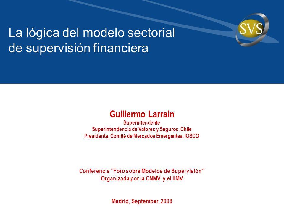 Guillermo Larrain Superintendente Superintendencia de Valores y Seguros, Chile Presidente, Comité de Mercados Emergentes, IOSCO La lógica del modelo s