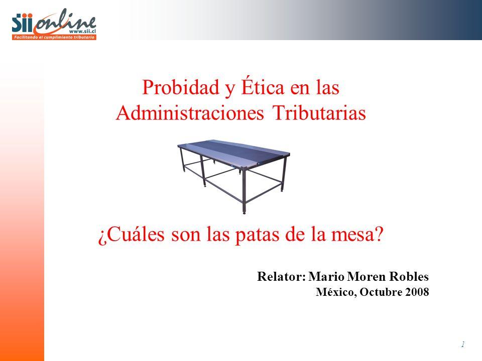 1 Probidad y Ética en las Administraciones Tributarias Relator: Mario Moren Robles México, Octubre 2008 ¿Cuáles son las patas de la mesa?