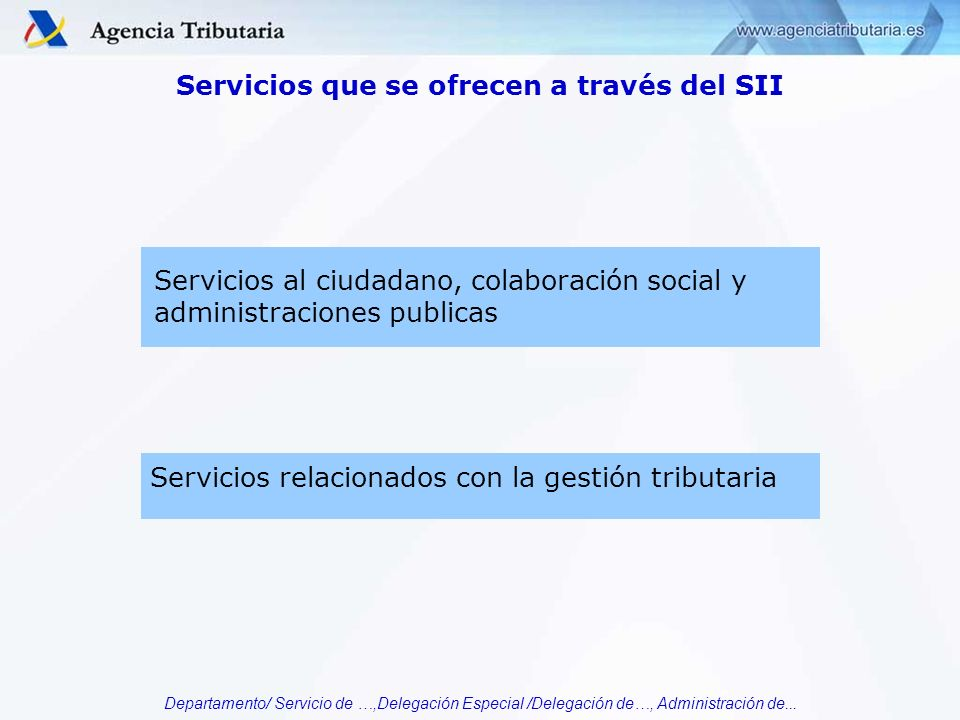 Departamento/ Servicio de …,Delegación Especial /Delegación de…, Administración de... Servicios que se ofrecen a través del SII Servicios relacionados