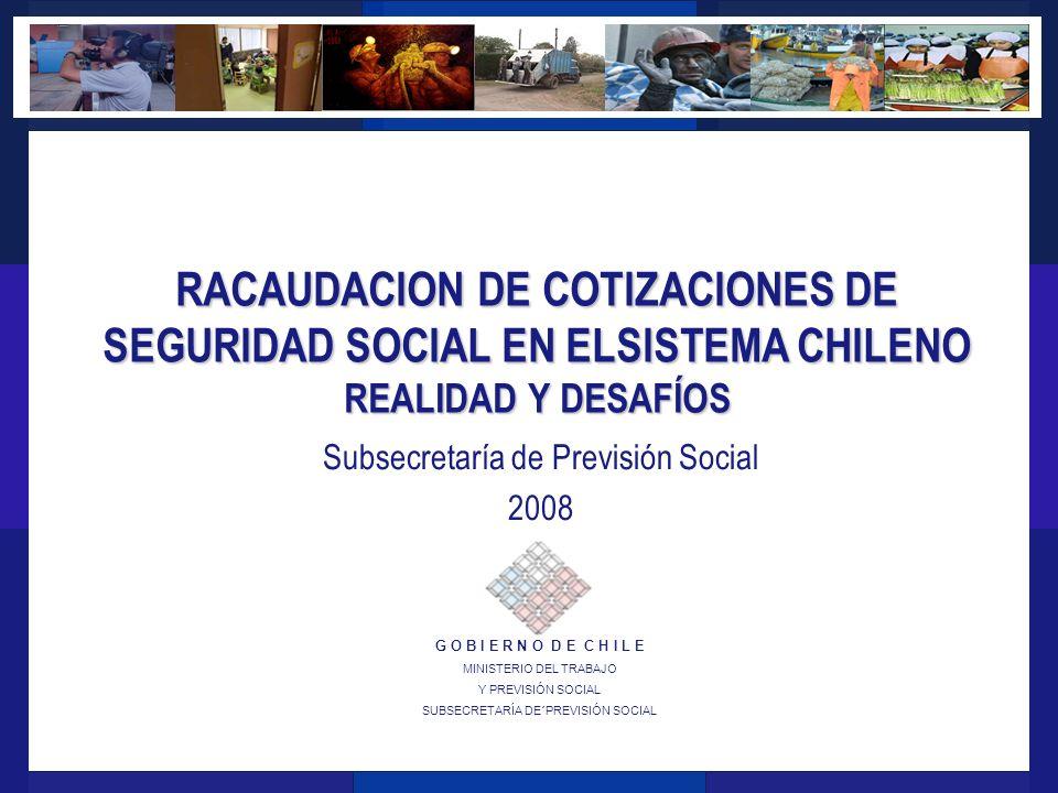 G O B I E R N O D E C H I L E MINISTERIO DEL TRABAJO Y PREVISIÓN SOCIAL SUBSECRETARÍA DE´PREVISIÓN SOCIAL RACAUDACION DE COTIZACIONES DE SEGURIDAD SOCIAL EN ELSISTEMA CHILENO REALIDAD Y DESAFÍOS Subsecretaría de Previsión Social 2008