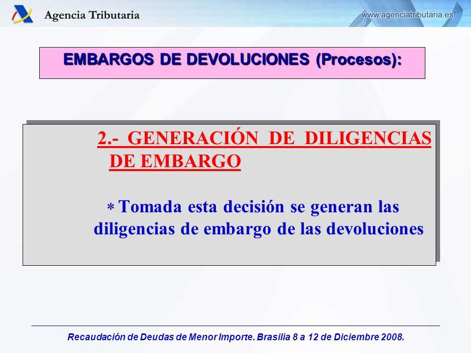 Recaudación de Deudas de Menor Importe. Brasilia 8 a 12 de Diciembre 2008. 2.- GENERACIÓN DE DILIGENCIAS DE EMBARGO Tomada esta decisión se generan la