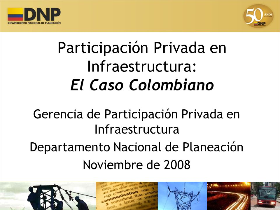 Participación Privada en Colombia Evolución y Resultados Sectoriales –Transporte –Energía –Telecomunicaciones –Agua y saneamiento básico Casos de Estudio Contenido