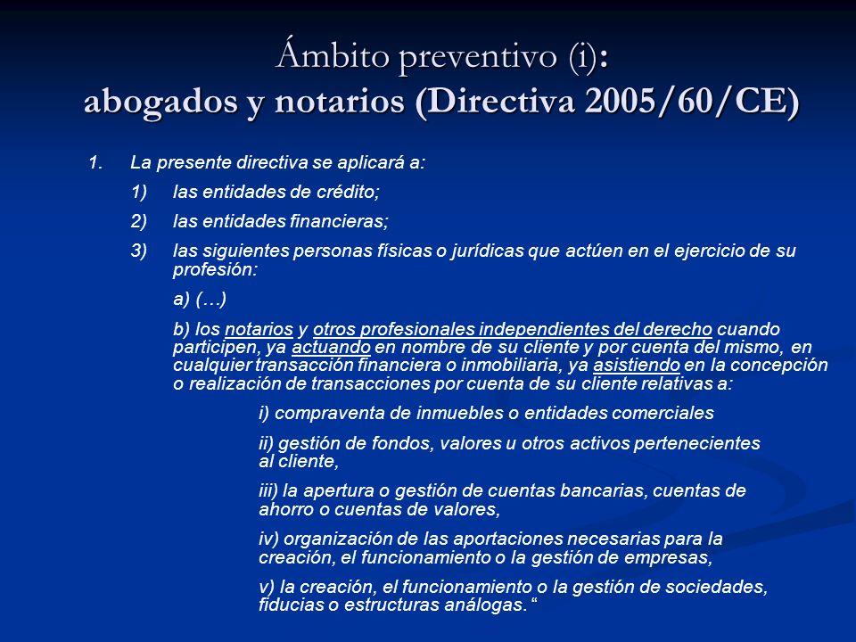 Ámbito preventivo (ii): abogados y notarios (Directiva 2005/60/CE) OBJETIVO: Impedir o dificultar la utilización de despachos profesionales o Notarías en esquemas de blanqueo de capitales a través de: Compraventas de inmuebles, sociedades o establecimientos comerciales; Creación de sociedades o figuras análogas; Operaciones propias del funcionamiento de la persona jurídica (financiación propia o ajena) (supuestos de sujeción a la normativa anti-blanqueo)