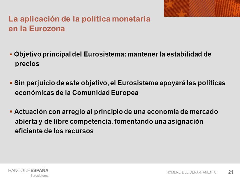 NOMBRE DEL DEPARTAMENTO 21 La aplicación de la política monetaria en la Eurozona Objetivo principal del Eurosistema: mantener la estabilidad de precio