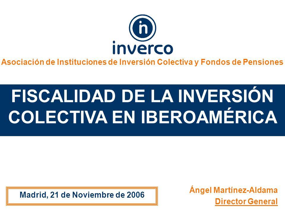 Asociación de Instituciones de Inversión Colectiva y Fondos de Pensiones FISCALIDAD DE LA INVERSIÓN COLECTIVA EN IBEROAMÉRICA Madrid, 21 de Noviembre de 2006 Ángel Martínez-Aldama Director General