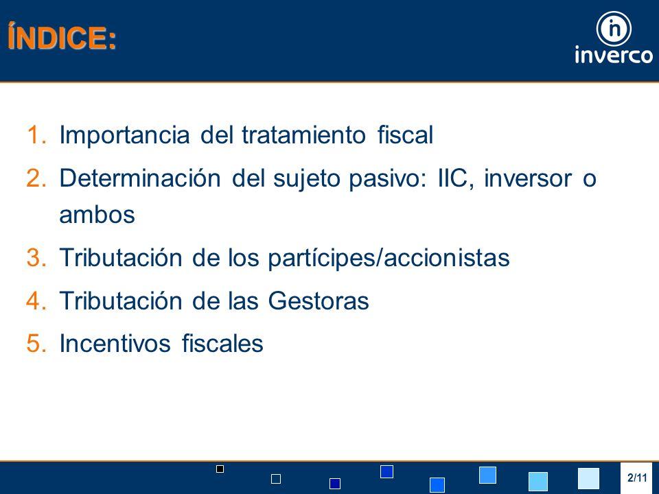 2/11 ÍNDICE: 1.Importancia del tratamiento fiscal 2.Determinación del sujeto pasivo: IIC, inversor o ambos 3.Tributación de los partícipes/accionistas 4.Tributación de las Gestoras 5.Incentivos fiscales