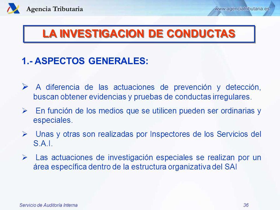 Servicio de Auditoría Interna36 LA INVESTIGACION DE CONDUCTAS 1.- ASPECTOS GENERALES: A diferencia de las actuaciones de prevención y detección, busca