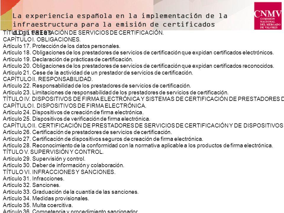 Situación actual de PSC en España FNMT, dominante DNIE (Documento Nacional de Identidad Electrónico) Tres de Comunidades autónomas: Euskadi, Cataluña y Valencia Cuatro de organizaciones relevantes: BdE, Registradores, Notarios y Abogados Otras Ocho La experiencia española en la implementación de la infraestructura para la emisión de certificados digitales