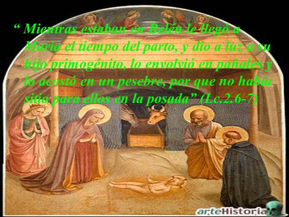 Mientras estaban en Belén le llegó a María el tiempo del parto, y dio a luz a su hijo primogénito, lo envolvió en pañales y lo acostó en un pesebre, por que no había sitio para ellos en la posada (Lc.2.6-7)