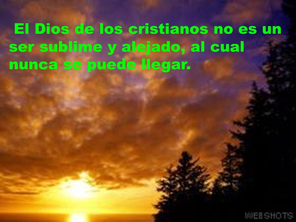 El Dios de los cristianos no es un ser sublime y alejado, al cual nunca se puede llegar.