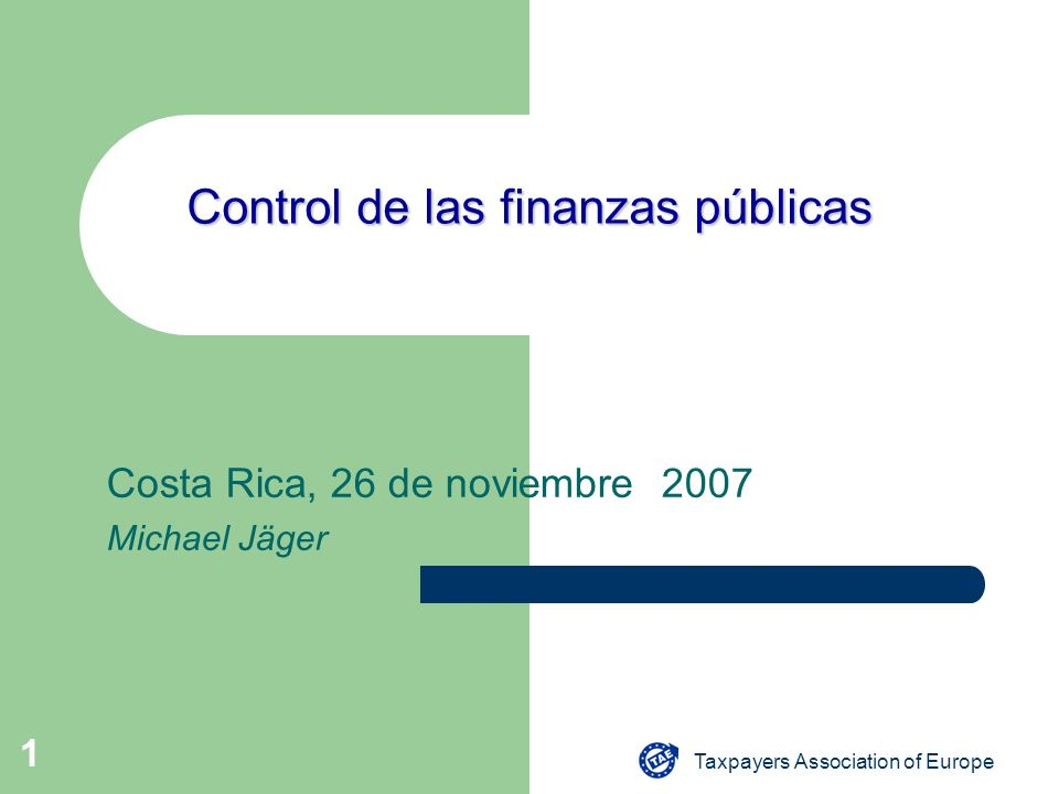 Taxpayers Association of Europe 1 Control de las finanzas públicas Costa Rica, 26 de noviembre 2007 Michael Jäger