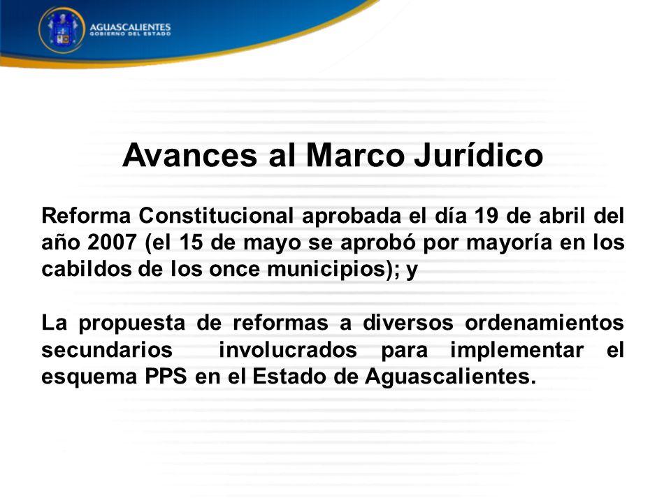 Avances al Marco Jurídico Reforma Constitucional aprobada el día 19 de abril del año 2007 (el 15 de mayo se aprobó por mayoría en los cabildos de los once municipios); y La propuesta de reformas a diversos ordenamientos secundarios involucrados para implementar el esquema PPS en el Estado de Aguascalientes.
