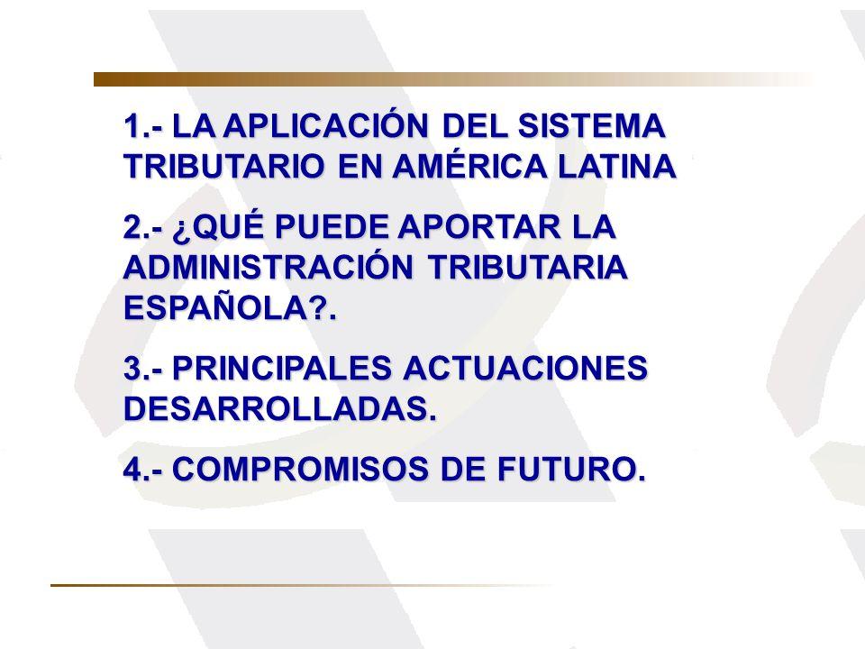 1.- LA APLICACIÓN DEL SISTEMA TRIBUTARIO EN AMÉRICA LATINA 2.- ¿QUÉ PUEDE APORTAR LA ADMINISTRACIÓN TRIBUTARIA ESPAÑOLA?. 3.- PRINCIPALES ACTUACIONES