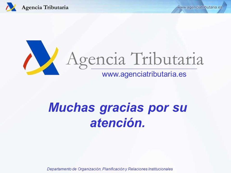 Departamento de Organización, Planificación y Relaciones Institucionales Muchas gracias por su atención. www.agenciatributaria.es Agencia Tributaria