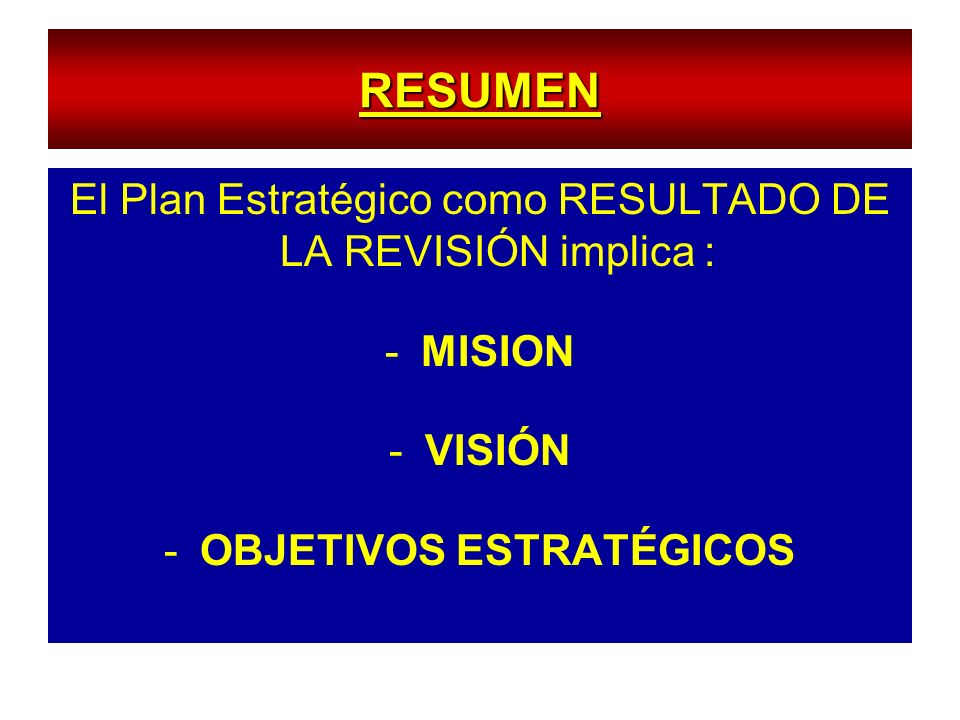 RESUMEN El Plan Estratégico como RESULTADO DE LA REVISIÓN implica : -MISION -VISIÓN -OBJETIVOS ESTRATÉGICOS