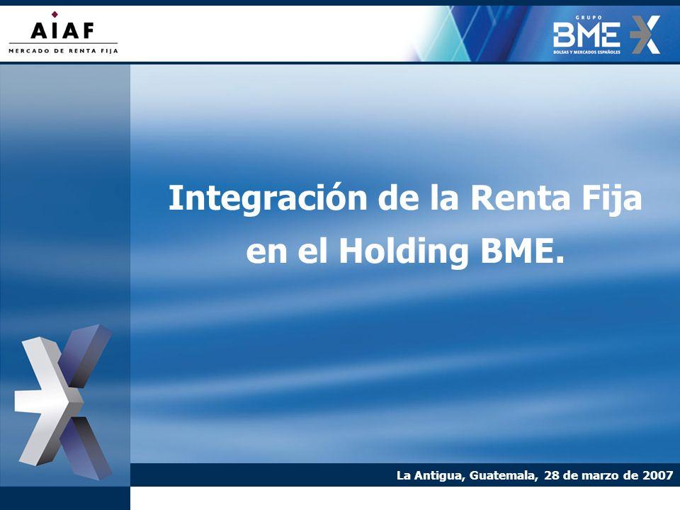 Integración de la Renta Fija en el Holding BME. La Antigua, Guatemala, 28 de marzo de 2007