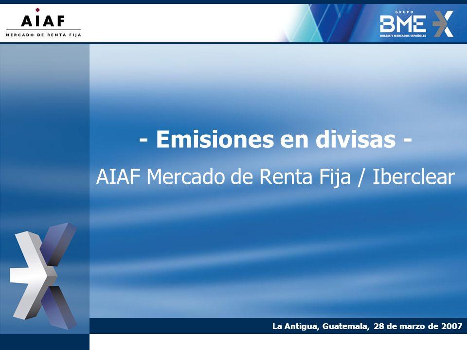 - Emisiones en divisas - AIAF Mercado de Renta Fija / Iberclear La Antigua, Guatemala, 28 de marzo de 2007