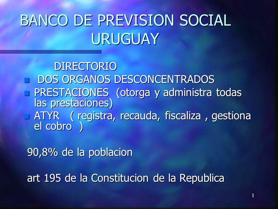 1 BANCO DE PREVISION SOCIAL URUGUAY DIRECTORIO DIRECTORIO n DOS ORGANOS DESCONCENTRADOS n PRESTACIONES (otorga y administra todas las prestaciones) n ATYR ( registra, recauda, fiscaliza, gestiona el cobro ) 90,8% de la poblacion 90,8% de la poblacion art 195 de la Constitucion de la Republica art 195 de la Constitucion de la Republica