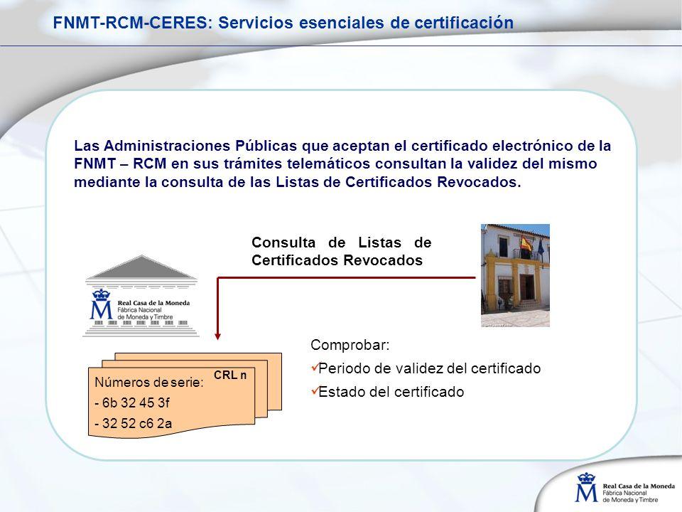 CRL n Números de serie: - 6b 32 45 3f - 32 52 c6 2a Comprobar: Periodo de validez del certificado Estado del certificado Consulta de Listas de Certificados Revocados Las Administraciones Públicas que aceptan el certificado electrónico de la FNMT – RCM en sus trámites telemáticos consultan la validez del mismo mediante la consulta de las Listas de Certificados Revocados.