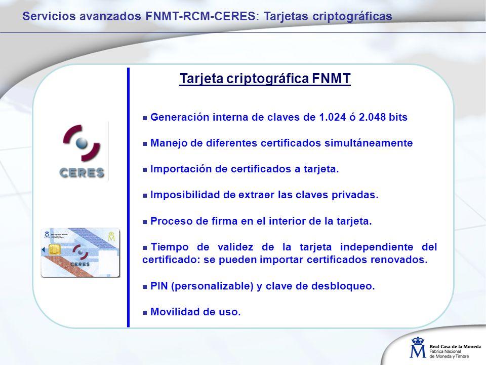 Servicios avanzados FNMT-RCM-CERES: Tarjetas criptográficas Generación interna de claves de 1.024 ó 2.048 bits Manejo de diferentes certificados simultáneamente Importación de certificados a tarjeta.