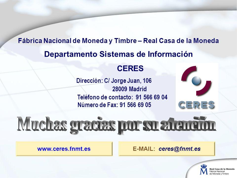 Dirección: C/ Jorge Juan, 106 28009 Madrid E-MAIL: ceres@fnmt.es Número de Fax: 91 566 69 05 Teléfono de contacto: 91 566 69 04 Fábrica Nacional de Moneda y Timbre – Real Casa de la Moneda Departamento Sistemas de Información CERES www.ceres.fnmt.es