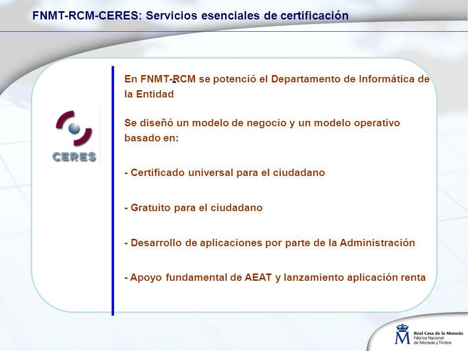 En FNMT-RCM se potenció el Departamento de Informática de la Entidad FNMT-RCM-CERES: Servicios esenciales de certificación Se diseñó un modelo de negocio y un modelo operativo basado en: - Certificado universal para el ciudadano - Gratuito para el ciudadano - Desarrollo de aplicaciones por parte de la Administración - Apoyo fundamental de AEAT y lanzamiento aplicación renta