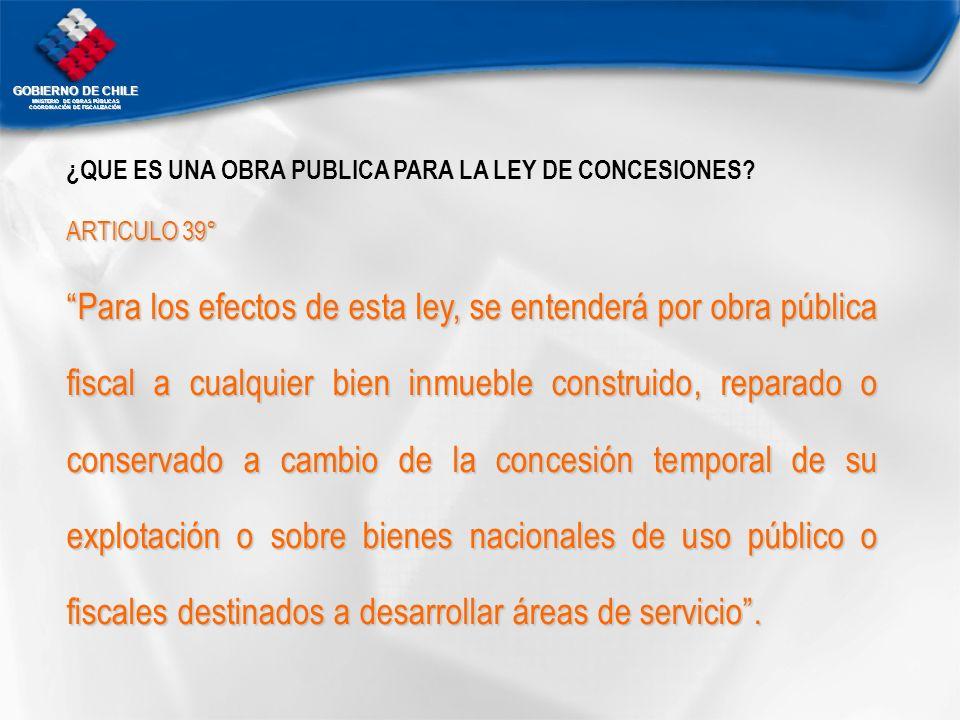 GOBIERNO DE CHILE MNISTERIO DE OBRAS PÚBLICAS COORDINACIÓN DE FISCALIZACIÓN ¿QUE ES UNA OBRA PUBLICA PARA LA LEY DE CONCESIONES? ARTICULO 39° Para los