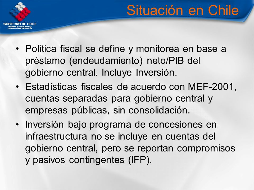 GOBIERNO DE CHILE MNISTERIO DE OBRAS PÚBLICAS COORDINACIÓN DE FISCALIZACIÓN Situación en Chile Política fiscal se define y monitorea en base a préstam