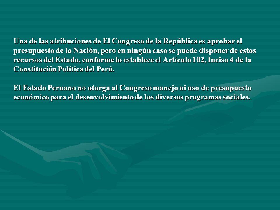 Una de las atribuciones de El Congreso de la República es aprobar el presupuesto de la Nación, pero en ningún caso se puede disponer de estos recursos del Estado, conforme lo establece el Artículo 102, Inciso 4 de la Constitución Política del Perú.