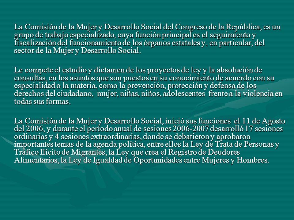 La Comisión de la Mujer y Desarrollo Social del Congreso de la República, es un grupo de trabajo especializado, cuya función principal es el seguimiento y fiscalización del funcionamiento de los órganos estatales y, en particular, del sector de la Mujer y Desarrollo Social.
