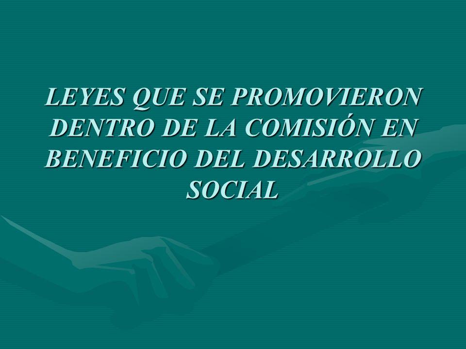 LEYES QUE SE PROMOVIERON DENTRO DE LA COMISIÓN EN BENEFICIO DEL DESARROLLO SOCIAL