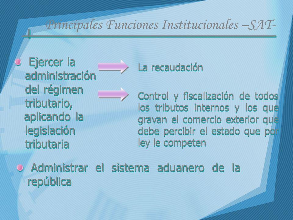 Principales Funciones Institucionales –SAT- Ejercer la administración del régimen tributario, aplicando la legislación tributaria Ejercer la administr