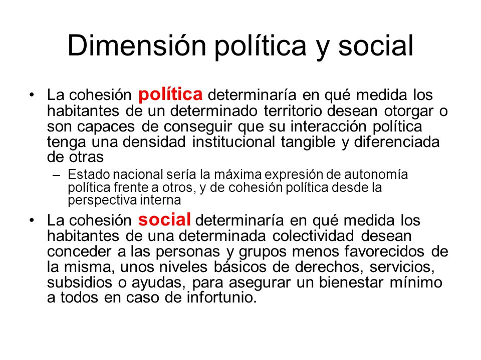Dimensión política y social La cohesión política determinaría en qué medida los habitantes de un determinado territorio desean otorgar o son capaces d