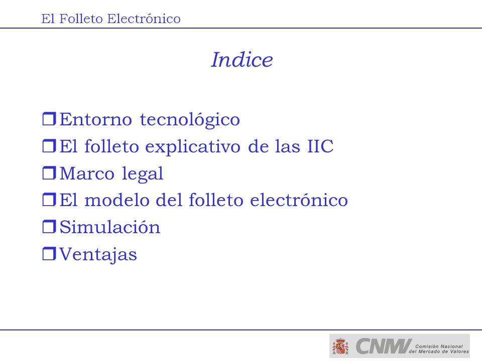 Indice rEntorno tecnológico rEl folleto explicativo de las IIC rMarco legal rEl modelo del folleto electrónico rSimulación rVentajas El Folleto Electr