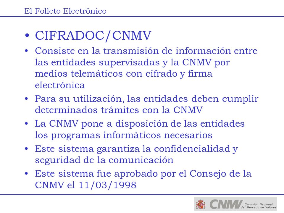 El Servicio CNMV en Línea Facilita a las entidades supervisadas el acceso remoto a la CNMV para realizar trámites administrativos Permite presentar documentos firmados electrónicamente (CIFRADOC/CNMV) La documentación presentada tiene la misma validez que la presentada en la CNMV Cualquier envío es contestado de manera automática e inmediata por la CNMV con un acuse de recibo Posteriormente, se informa a la entidad de la situación del expediente El Folleto Electrónico