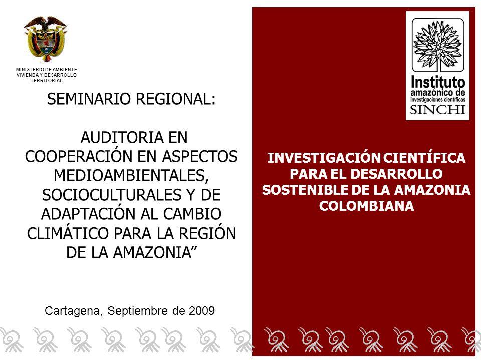 Cartagena, Septiembre de 2009 SEMINARIO REGIONAL: AUDITORIA EN COOPERACIÓN EN ASPECTOS MEDIOAMBIENTALES, SOCIOCULTURALES Y DE ADAPTACIÓN AL CAMBIO CLIMÁTICO PARA LA REGIÓN DE LA AMAZONIA MINISTERIO DE AMBIENTE VIVIENDA Y DESARROLLO TERRITORIAL INVESTIGACIÓN CIENTÍFICA PARA EL DESARROLLO SOSTENIBLE DE LA AMAZONIA COLOMBIANA
