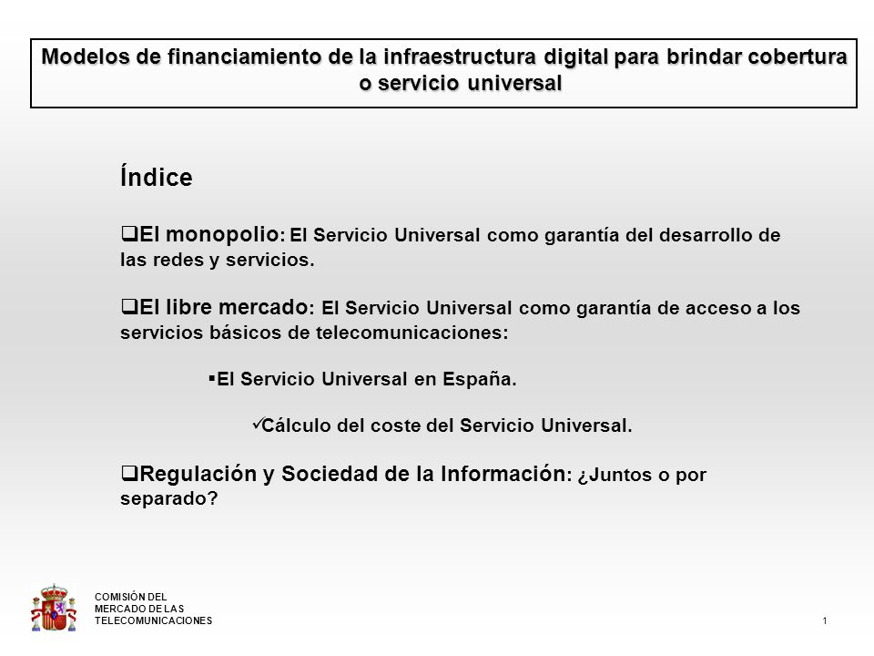 Modelos de financiamiento de la infraestructura digital para brindar cobertura o servicio universal Índice El monopolio : El Servicio Universal como garantía del desarrollo de las redes y servicios.