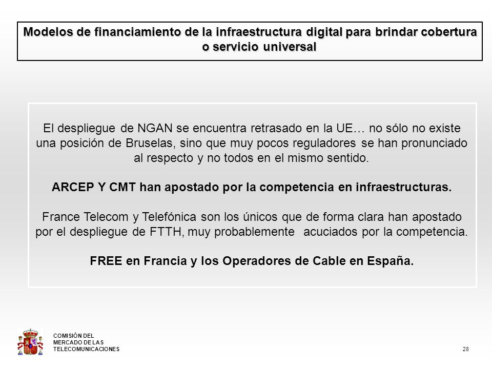Modelos de financiamiento de la infraestructura digital para brindar cobertura o servicio universal El despliegue de NGAN se encuentra retrasado en la UE… no sólo no existe una posición de Bruselas, sino que muy pocos reguladores se han pronunciado al respecto y no todos en el mismo sentido.
