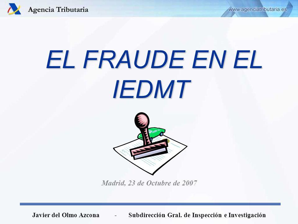 EL FRAUDE EN EL IEDMT EL FRAUDE EN EL IEDMT Javier del Olmo Azcona - Subdirección Gral. de Inspección e Investigación Madrid, 23 de Octubre de 2007